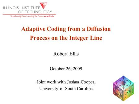 Adaptive Coding from a Diffusion Process on the Integer Line Robert Ellis October 26, 2009 Joint work with Joshua Cooper, University of South Carolina.
