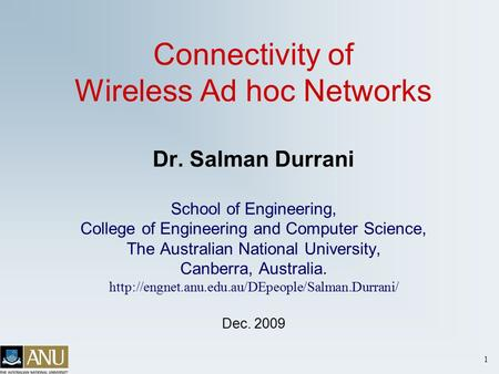 1 Connectivity of Wireless Ad hoc Networks Dr. Salman Durrani School of Engineering, College of Engineering and Computer Science, The Australian National.
