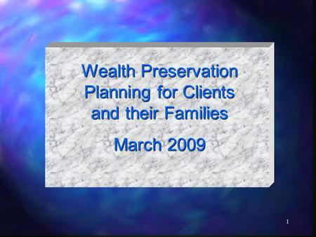 1 Wealth Preservation Planning for Clients and their Families March 2009.