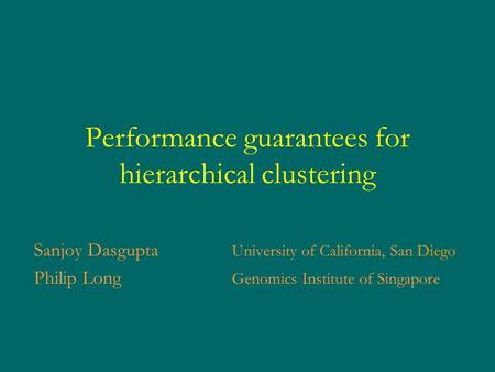 Performance guarantees for hierarchical clustering Sanjoy Dasgupta University of California, San Diego Philip Long Genomics Institute of Singapore.