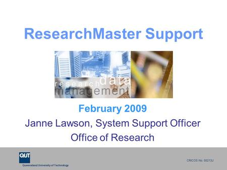 Queensland University of Technology CRICOS No. 00213J ResearchMaster Support February 2009 Janne Lawson, System Support Officer Office of Research.