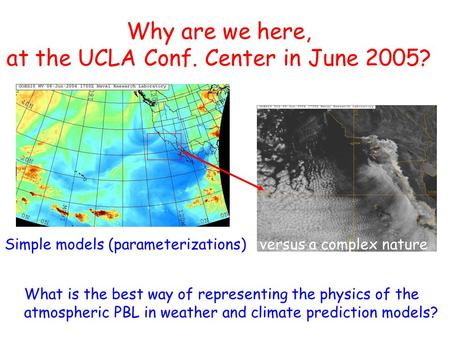 Why are we here, at the UCLA Conf. Center in June 2005? What is the best way of representing the physics of the atmospheric PBL in weather and climate.