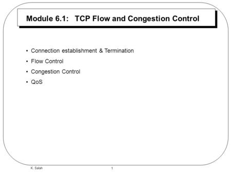 1 K. Salah Module 6.1: TCP Flow and Congestion Control Connection establishment & Termination Flow Control Congestion Control QoS.