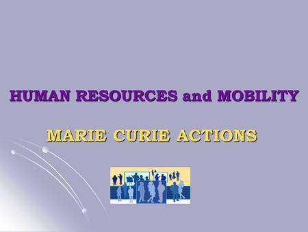 HUMAN RESOURCES and MOBILITY MARIE CURIE ACTIONS.