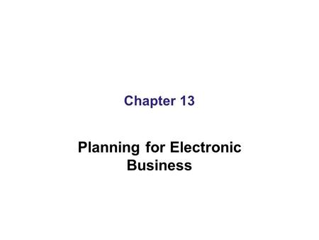 Chapter 13 Planning for Electronic Business. Learning Objectives In this chapter, you will learn about: Identifying the value of electronic commerce initiatives.