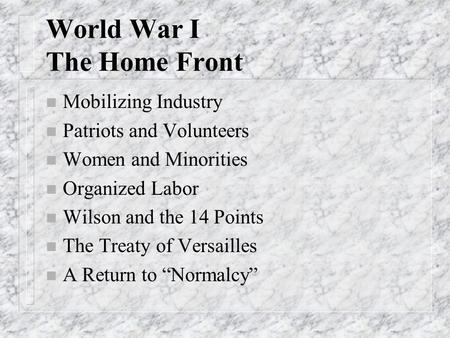World War I The Home Front n Mobilizing Industry n Patriots and Volunteers n Women and Minorities n Organized Labor n Wilson and the 14 Points n The Treaty.