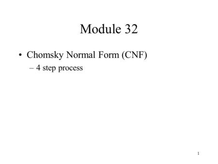 1 Module 32 Chomsky Normal Form (CNF) –4 step process.