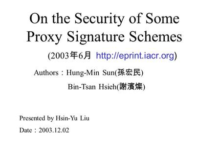 On the Security of Some Proxy Signature Schemes (2003 年 6 月  Authors : Hung-Min Sun( 孫宏民 ) Bin-Tsan Hsieh( 謝濱燦 ) Presented by Hsin-Yu.