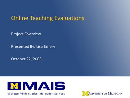 Online Teaching Evaluations – Fall 20081 Online Teaching Evaluations Project Overview Presented By: Lisa Emery October 22, 2008.