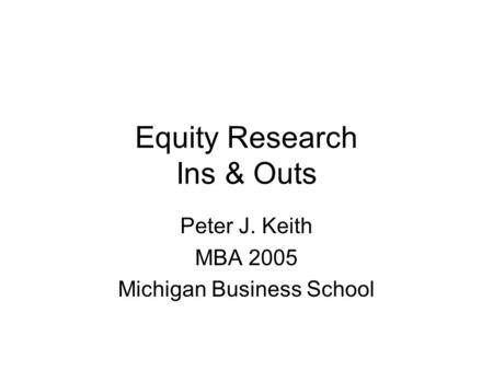 Equity Research Ins & Outs Peter J. Keith MBA 2005 Michigan Business School.