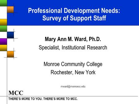 THERE'S MORE TO YOU. THERE'S MORE TO MCC. MCC Professional Development Needs: Survey of Support Staff Mary Ann M. Ward, Ph.D. Specialist, Institutional.