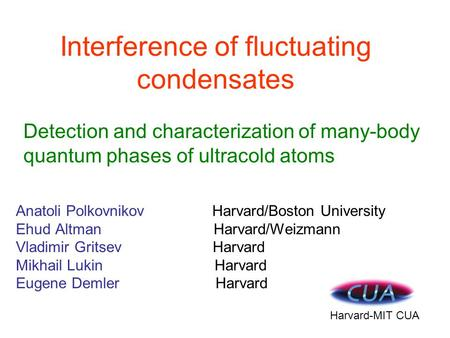 Interference of fluctuating condensates Anatoli Polkovnikov Harvard/Boston University Ehud Altman Harvard/Weizmann Vladimir Gritsev Harvard Mikhail Lukin.