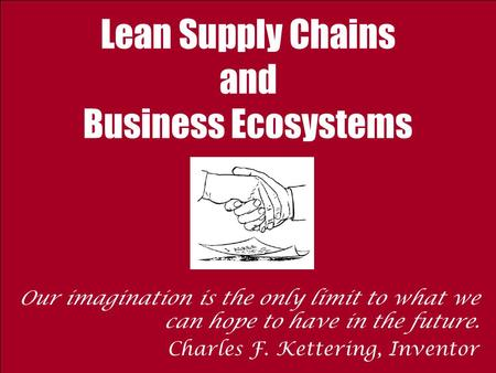 Lean Supply Chains and Business Ecosystems Our imagination is the only limit to what we can hope to have in the future. Charles F. Kettering, Inventor.
