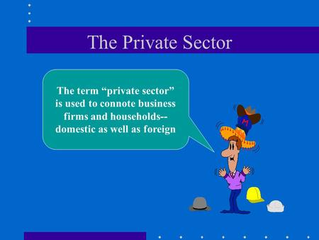 "The Private Sector The term ""private sector"" is used to connote business firms and households-- domestic as well as foreign."
