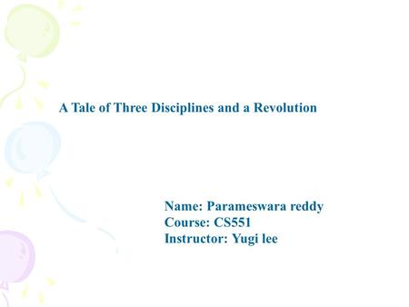 A Tale of Three Disciplines and a Revolution Name: Parameswara reddy Course: CS551 Instructor: Yugi lee.