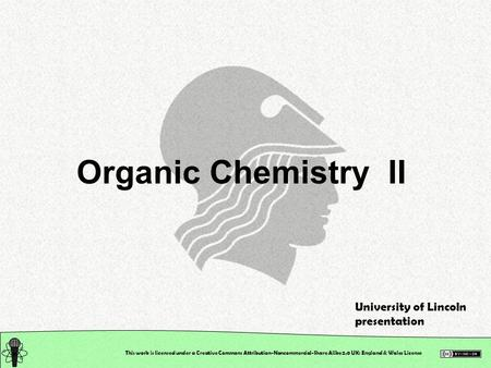 This work is licensed under a Creative Commons Attribution-Noncommercial-Share Alike 2.0 UK: England & Wales License Organic Chemistry II University of.