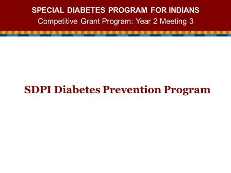 SPECIAL DIABETES PROGRAM FOR INDIANS Competitive Grant Program: Year 2 Meeting 3 SDPI Diabetes Prevention Program.