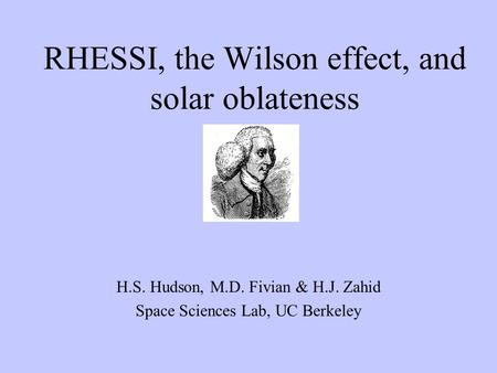 RHESSI, the Wilson effect, and solar oblateness H.S. Hudson, M.D. Fivian & H.J. Zahid Space Sciences Lab, UC Berkeley.