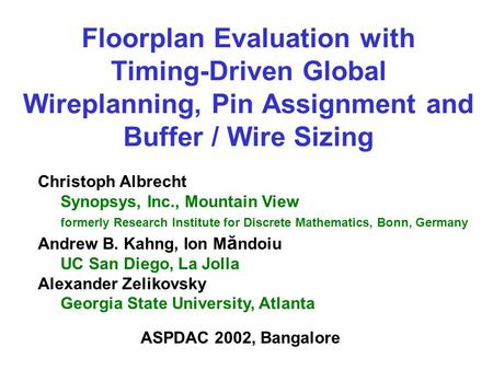 Floorplan Evaluation with Timing-Driven Global Wireplanning, Pin Assignment and Buffer / Wire Sizing Christoph Albrecht Synopsys, Inc., Mountain View formerly.