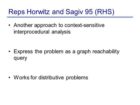 Reps Horwitz and Sagiv 95 (RHS) Another approach to context-sensitive interprocedural analysis Express the problem as a graph reachability query Works.