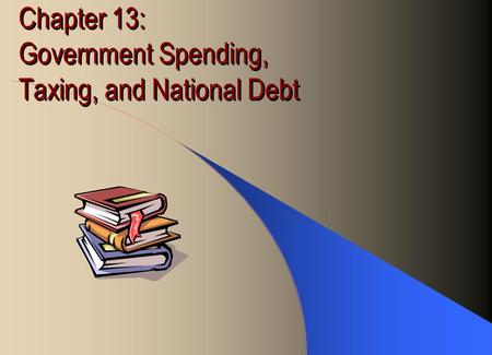 Chapter 13: Government Spending, Taxing, and National Debt.