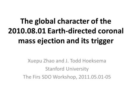 The global character of the 2010.08.01 Earth-directed coronal mass ejection and its trigger Xuepu Zhao and J. Todd Hoeksema Stanford University The Firs.