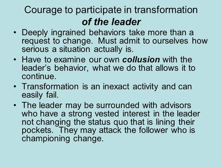 Courage to participate in transformation of the leader Deeply ingrained behaviors take more than a request to change. Must admit to ourselves how serious.