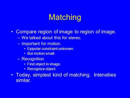 Matching Compare region of image to region of image. –We talked about this for stereo. –Important for motion. Epipolar constraint unknown. But motion small.