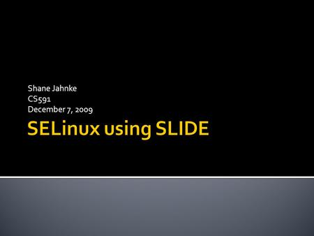 Shane Jahnke CS591 December 7, 2009.  What is SELinux?  Changing SELinux Policies  What is SLIDE?  Reference Policy  SLIDE  Installation and Configuration.