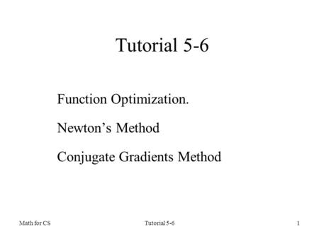 Math for CSTutorial 5-61 Function Optimization. Newton's Method Conjugate Gradients Method.