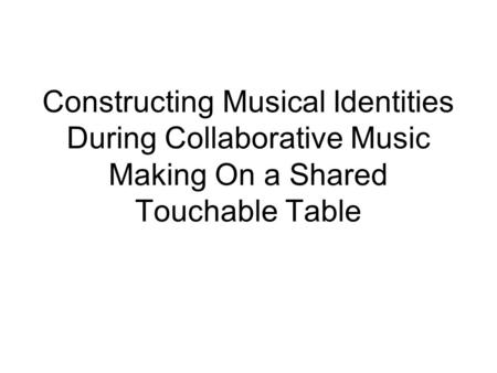 Constructing Musical Identities During Collaborative Music Making On a Shared Touchable Table.