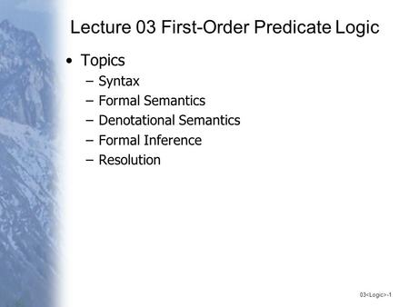 03 -1 Lecture 03 First-Order Predicate Logic Topics –Syntax –Formal Semantics –Denotational Semantics –Formal Inference –Resolution.
