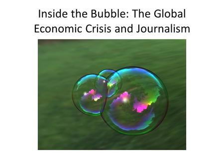 Inside the Bubble: The Global Economic Crisis and Journalism.