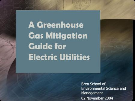 A Greenhouse Gas Mitigation Guide for Electric Utilities Bren School of Environmental Science and Management 02 November 2004.