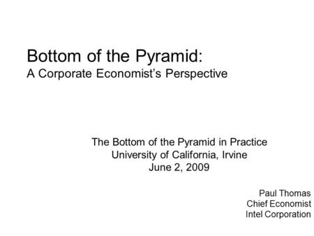 Bottom of the Pyramid: A Corporate Economist's Perspective Paul Thomas Chief Economist Intel Corporation The Bottom of the Pyramid in Practice University.