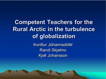 Competent Teachers for the Rural Arctic in the turbulence of globalization Þuríður Jóhannsdóttir Randi Skjelmo Kjell Johansson.