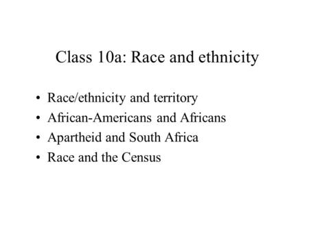 Race/ethnicity and territory African-Americans and Africans Apartheid and South Africa Race and the Census Class 10a: Race and ethnicity.