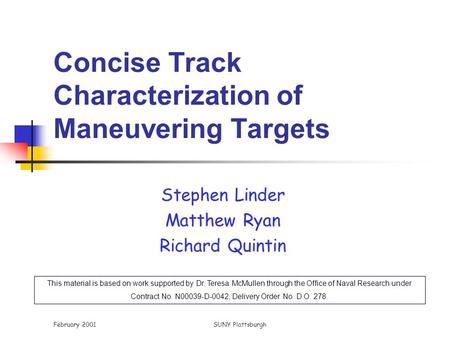 February 2001SUNY Plattsburgh Concise Track Characterization of Maneuvering Targets Stephen Linder Matthew Ryan Richard Quintin This material is based.