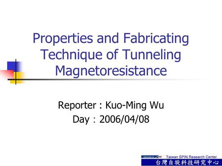Properties and Fabricating Technique of Tunneling Magnetoresistance Reporter : Kuo-Ming Wu Day : 2006/04/08.