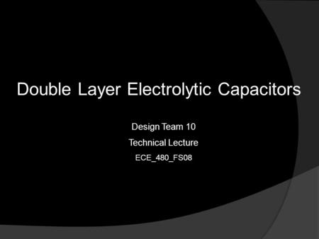Double Layer Electrolytic Capacitors Design Team 10 Technical Lecture ECE_480_FS08.