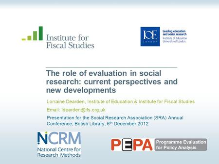 © Institute for Fiscal Studies The role of evaluation in social research: current perspectives and new developments Lorraine Dearden, Institute of Education.