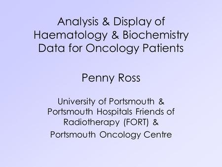 Analysis & Display of Haematology & Biochemistry Data for Oncology Patients Penny Ross University of Portsmouth & Portsmouth Hospitals Friends of Radiotherapy.