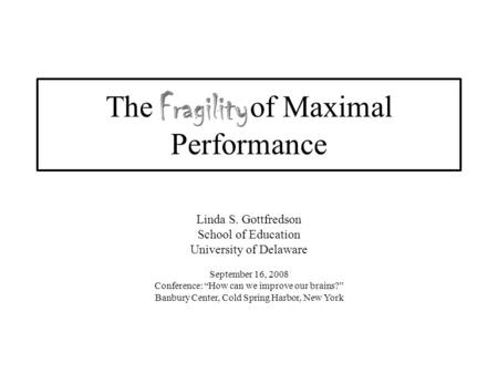 "The of Maximal Performance Linda S. Gottfredson School of Education University of Delaware September 16, 2008 Conference: ""How can we improve our brains?"""