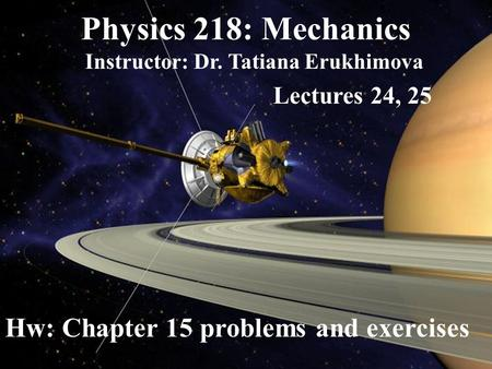 Physics 218: Mechanics Instructor: Dr. Tatiana Erukhimova Lectures 24, 25 Hw: Chapter 15 problems and exercises.