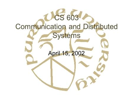 CS 603 Communication and Distributed Systems April 15, 2002.