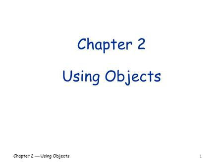 Chapter 2  Using Objects 1 Chapter 2 Using Objects.
