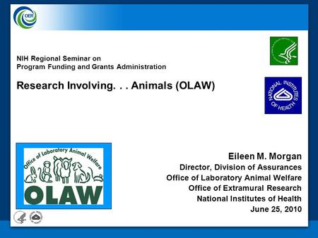 NIH Regional Seminar on Program Funding and Grants Administration Research Involving... Animals (OLAW) Eileen M. Morgan Director, Division of Assurances.