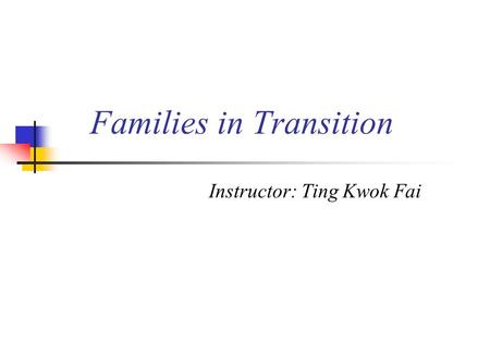 Families in Transition Instructor: Ting Kwok Fai.