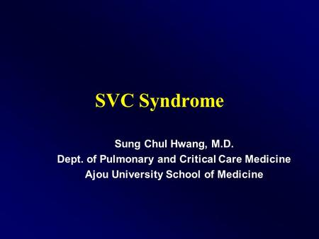 SVC Syndrome Sung Chul Hwang, M.D. Dept. of Pulmonary and Critical Care Medicine Ajou University School of Medicine.