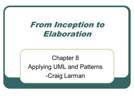 From Inception to Elaboration Chapter 8 Applying UML and Patterns -Craig Larman.